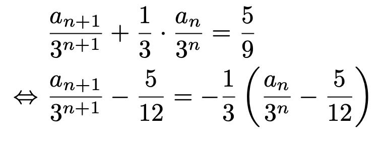 \begin{align*}&\frac{a_{n+1}}{3^{n+1}}+\frac{1}{3}\cdot\frac{a_n}{3^n}=\frac{5}{9}\\\Leftrightarrow &\frac{a_{n+1}}{3^{n+1}}-\frac{5}{12}=-\frac{1}{3}\left(\frac{a_n}{3^n}-\frac{5}{12}\right)\end{align*}