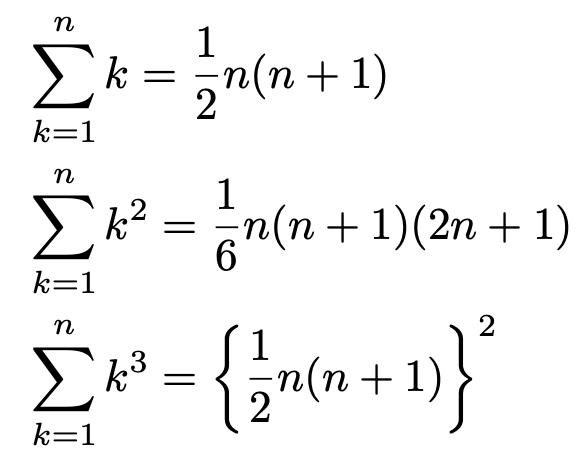 \begin{align*}&\sum_{k=1}^{n}k=\frac{1}{2}n(n+1)\\&\sum_{k=1}^{n}k^2=\frac{1}{6}n(n+1)(2n+1)\\&\sum_{k=1}^{n}k^3=\left\{\frac{1}{2}n(n+1)\right\}^2\end{align*}