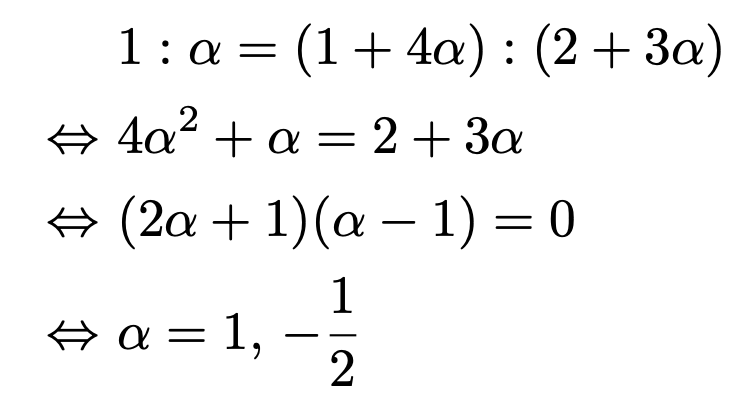 \begin{align*}&1:\alpha=(1+4\alpha):(2+3\alpha) \\\Leftrightarrow &4\alpha^2+\alpha=2+3\alpha\\\Leftrightarrow &(2\alpha+1)(\alpha-1)=0\\\Leftrightarrow &\alpha=1,\,-\frac{1}{2}\end{align*}