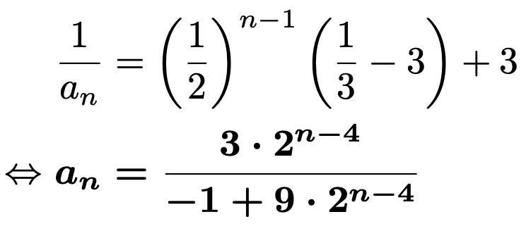 \begin{align*}&\frac{1}{a_n}=\left(\frac{1}{2}\right)^{n-1}\left(\frac{1}{3}-3\right)+3\\\Leftrightarrow &\boldsymbol{a_n=\frac{3\cdot2^{n-4}}{-1+9\cdot2^{n-4}}}\end{align*}