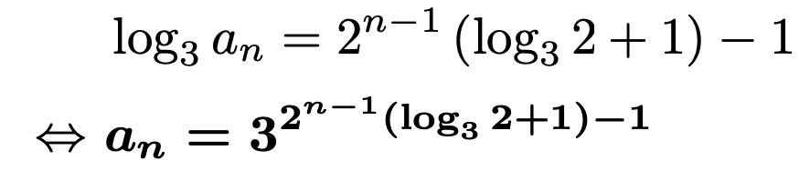\begin{align*}&\log_3{a_n}=2^{n-1}\left(\log_3{2}+1\right)-1\\\Leftrightarrow &\boldsymbol{a_n=3^{2^{n-1}\left(\log_3{2}+1\right)-1}}\end{align*}
