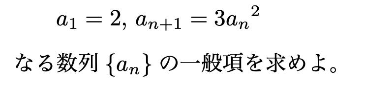 \[a_1=2,\,a_{n+1}=3{a_n}^2\] なる数列$\{a_n\}$の一般項を求めよ。