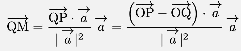 \[\overrightarrow{\mathrm{QM}}=\frac{\overrightarrow{\mathrm{QP}}\cdot\vec{a}}{ \vec{a} ^2}\vec{a}=\frac{\left(\overrightarrow{\mathrm{OP}}-\overrightarrow{\mathrm{OQ}}\right)\cdot\vec{a}}{ \vec{a} ^2}\vec{a}\]