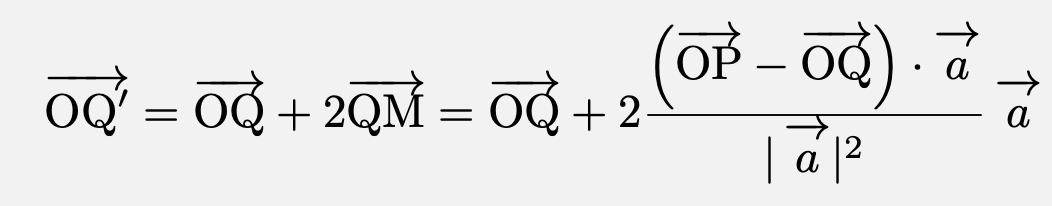 \[\overrightarrow{\mathrm{OQ'}}=\overrightarrow{\mathrm{OQ}}+2\overrightarrow{\mathrm{QM}}=\overrightarrow{\mathrm{OQ}}+2\frac{\left(\overrightarrow{\mathrm{OP}}-\overrightarrow{\mathrm{OQ}}\right)\cdot\vec{a}}{ \vec{a} ^2}\vec{a}\]