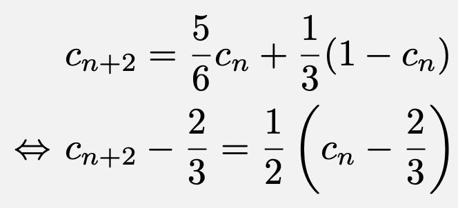 \begin{align*}&c_{n+2}=\frac{5}{6}c_n+\frac{1}{3}(1-c_n)\\\Leftrightarrow &c_{n+2}-\frac{2}{3}=\frac{1}{2}\left(c_n-\frac{2}{3}\right)\end{align*}