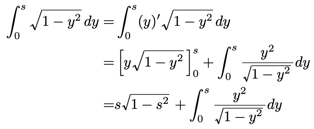 \begin{align*}\int_{0}^{s}\sqrt{1-y^2}dy=&\int_{0}^{s}(y)^{\prime}\sqrt{1-y^2}dy\\=&\left[y\sqrt{1-y^2}\right]^{s}_{0}+\int_{0}^{s}\frac{y^2}{\sqrt{1-y^2}}dy\\=&s\sqrt{1-s^2}+\int_{0}^{s}\frac{y^2}{\sqrt{1-y^2}}dy\end{align*}
