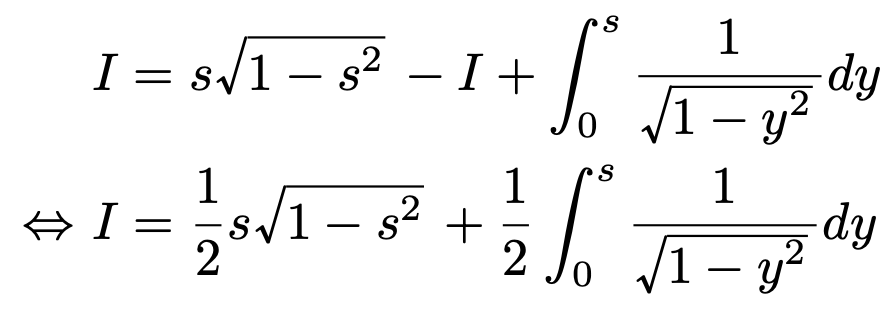 \begin{align*}&I=s\sqrt{1-s^2}-I+\int_{0}^{s}\frac{1}{\sqrt{1-y^2}}dy\\\Leftrightarrow &I=\frac{1}{2}s\sqrt{1-s^2}+\frac{1}{2}\int_{0}^{s}\frac{1}{\sqrt{1-y^2}}dy\end{align*}