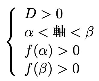 \[\left\{\begin{array}{l}D>0\\\alpha<軸<\beta\\f(\alpha)>0\\f(\beta)>0\end{array}\right.\]