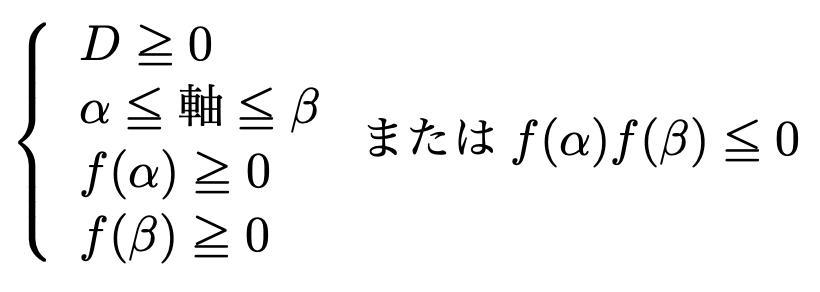 \[\left\{\begin{array}{l}D\geqq 0\\\alpha\leqq 軸\leqq \beta\\f(\alpha)\geqq 0\\f(\beta)\geqq 0\end{array}\right.またはf(\alpha)f(\beta)\leqq 0\]