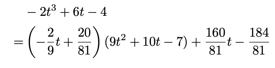 \begin{align*}&-2t^3+6t-4\\=&\left(-\frac{2}{9}t+\frac{20}{81}\right)(9t^2+10t-7)+\frac{160}{81}t-\frac{184}{81}\end{align*}