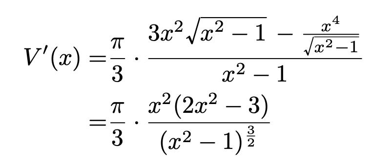 \begin{align*}V'(x)=&\frac{\pi}{3}\cdot\frac{3x^2\sqrt{x^2-1}-\frac{x^4}{\sqrt{x^2-1}}}{x^2-1}\\=&\frac{\pi}{3}\cdot\frac{x^2(2x^2-3)}{(x^2-1)^{\frac{3}{2}}}\end{align*}