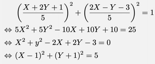 \begin{align*}&\left(\frac{X+2Y+1}{5}\right)^2+\left(\frac{2X-Y-3}{5}\right)^2=1\\\Leftrightarrow & 5X^2+5Y^2-10X+10Y+10=25\\\Leftrightarrow & X^2+y^2-2X+2Y-3=0\\\Leftrightarrow & (X-1)^2+(Y+1)^2=5 \end{align*}
