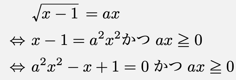 \begin{align*}&\sqrt{x-1}=ax\\\Leftrightarrow & x-1=a^2x^2 かつ ax\geqq 0\\\Leftrightarrow &a^2x^2-x+1=0 かつ ax\geqq 0\end{align*}