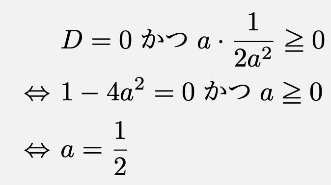 \begin{align*}&D=0 かつ a\cdot \frac{1}{2a^2}\geqq 0\\\Leftrightarrow &1-4a^2=0 かつ a\geqq 0\\\Leftrightarrow &a=\frac{1}{2}\end{align*}