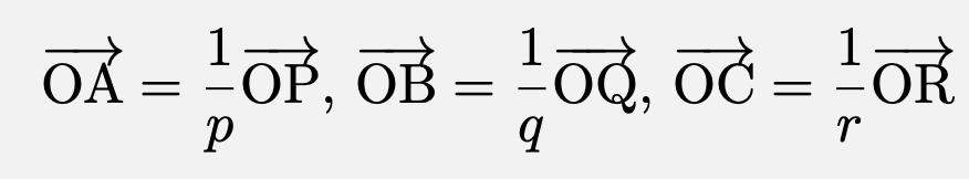 \[\overrightarrow{\mathrm{OA}}=\frac{1}{p}\overrightarrow{\mathrm{OP}},\,\overrightarrow{\mathrm{OB}}=\frac{1}{q}\overrightarrow{\mathrm{OQ}},\,\overrightarrow{\mathrm{OC}}=\frac{1}{r}\overrightarrow{\mathrm{OR}}\]