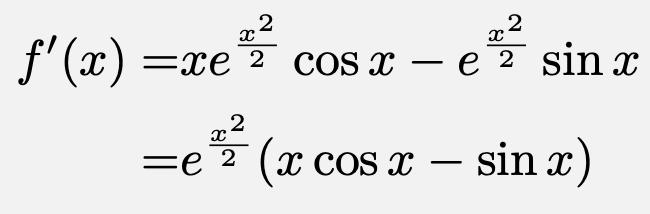 \begin{align*}f'(x)=&xe^{\frac{x^2}{2}}\cos{x}-e^{\frac{x^2}{2}}\sin{x}\\=&e^{\frac{x^2}{2}}(x\cos{x}-\sin{x})\end{align*}