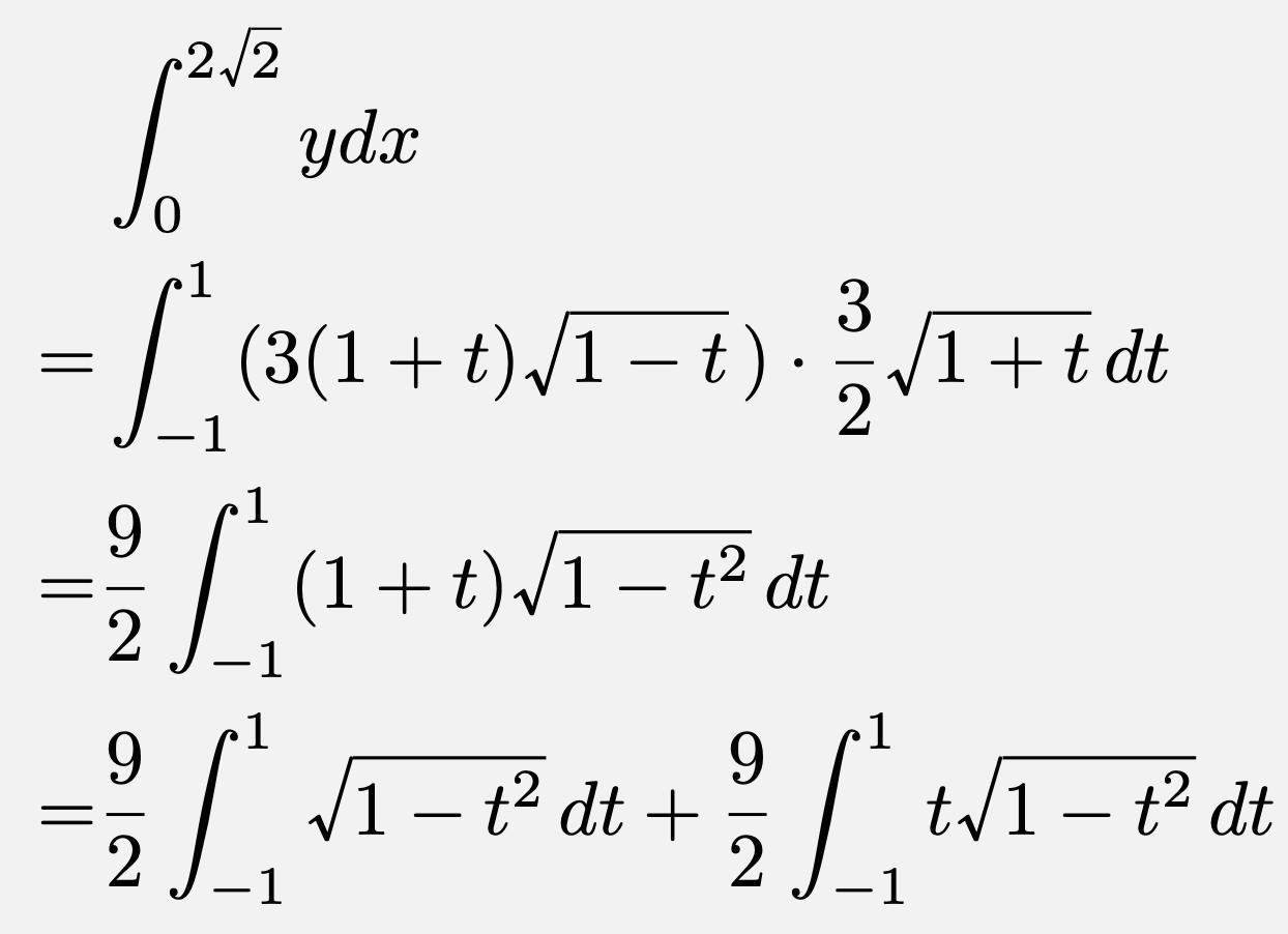 \begin{align*}&\int_{0}^{2\sqrt{2}}ydx\\=&\int_{-1}^{1}(3(1+t)\sqrt{1-t})\cdot \frac{3}{2}\sqrt{1+t}dt\\=&\frac{9}{2}\int_{-1}^{1}(1+t)\sqrt{1-t^2}dt\\=&\frac{9}{2}\int_{-1}^{1}\sqrt{1-t^2}dt+\frac{9}{2}\int_{-1}^{1}t\sqrt{1-t^2}dt\end{align*}