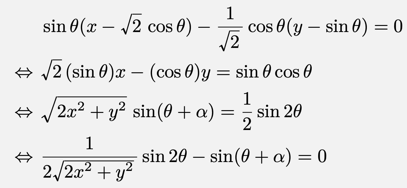 \begin{align*}&\sin\theta (x-\sqrt{2}\cos\theta)-\frac{1}{\sqrt{2}}\cos\theta(y-\sin\theta)=0\\\Leftrightarrow &\sqrt{2}(\sin\theta) x-(\cos\theta)y=\sin\theta\cos\theta\\\Leftrightarrow &\sqrt{2x^2+y^2}\sin(\theta+\alpha)=\frac{1}{2}\sin2\theta\\\Leftrightarrow &\frac{1}{2\sqrt{2x^2+y^2}}\sin2\theta-\sin(\theta+\alpha)=0\end{align*}